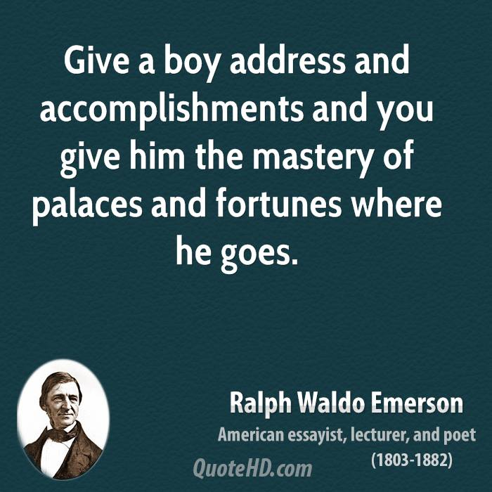 Give a boy address and accomplishments and you give him the mastery of palaces and fortunes where he goes.
