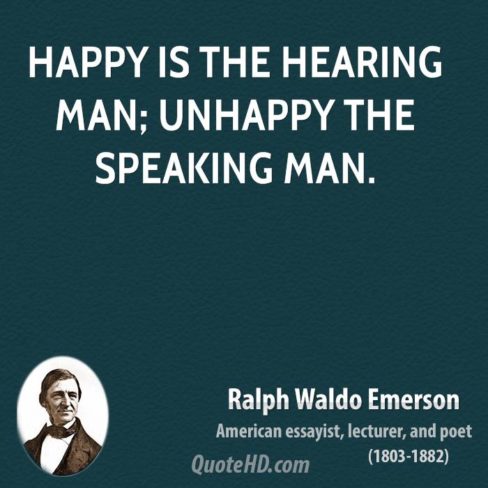 Happy is the hearing man; unhappy the speaking man.