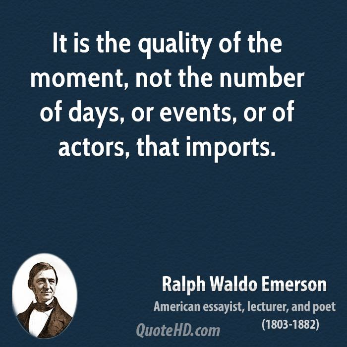 It is the quality of the moment, not the number of days, or events, or of actors, that imports.