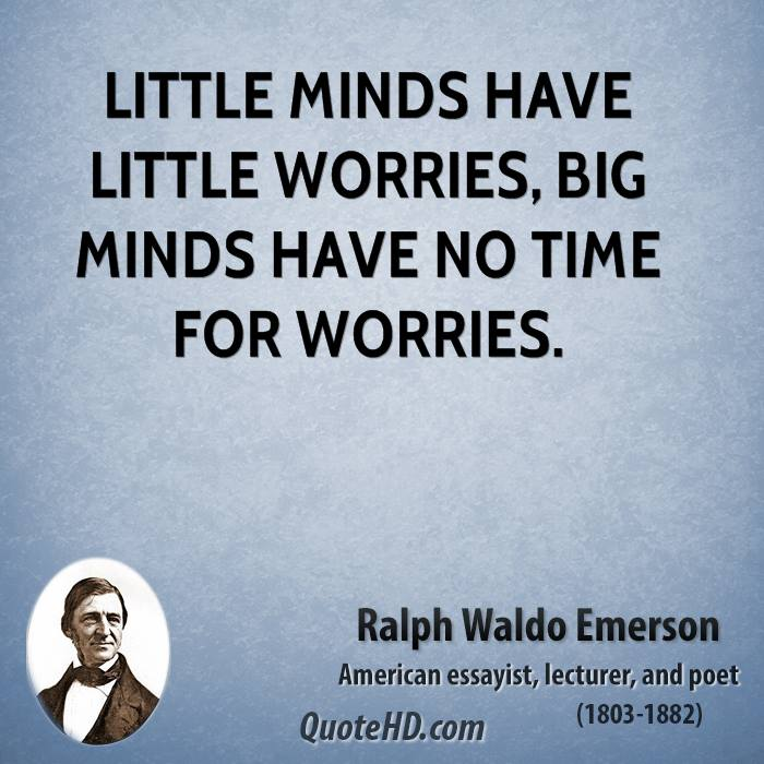 Little minds have little worries, big minds have no time for worries.