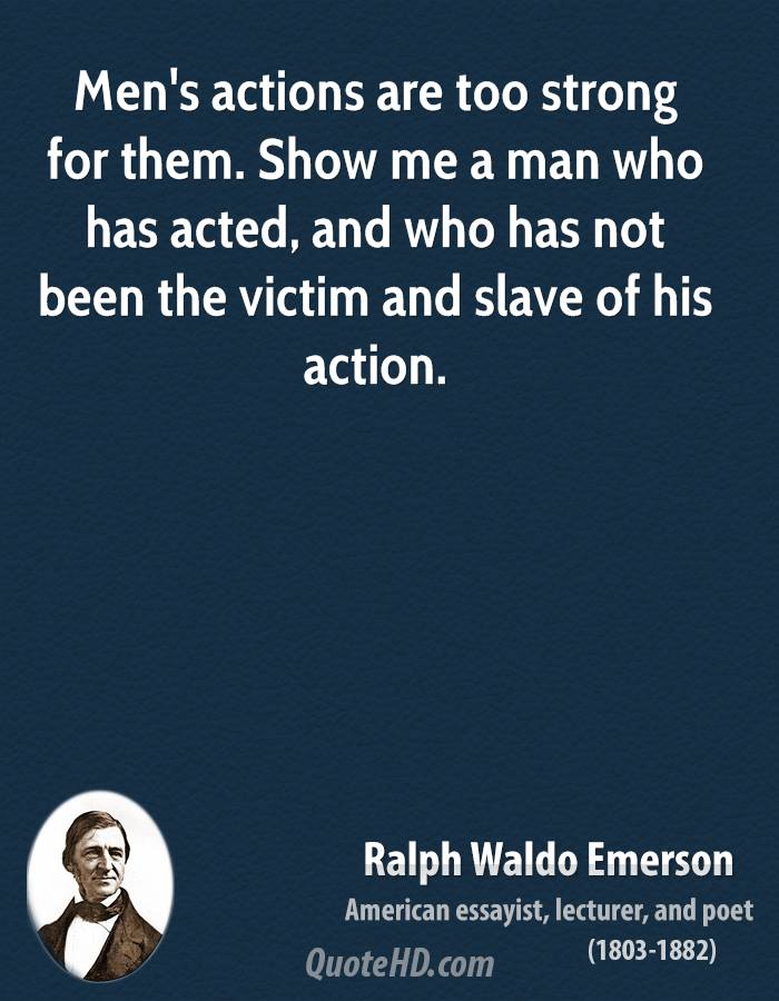 Men's actions are too strong for them. Show me a man who has acted, and who has not been the victim and slave of his action.