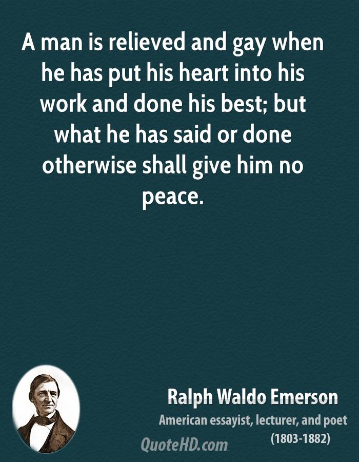 A man is relieved and gay when he has put his heart into his work and done his best; but what he has said or done otherwise shall give him no peace.