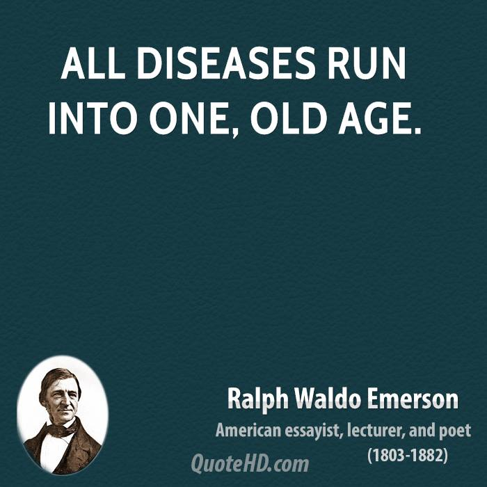 All diseases run into one, old age.