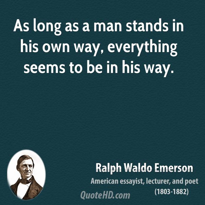 As long as a man stands in his own way, everything seems to be in his way.