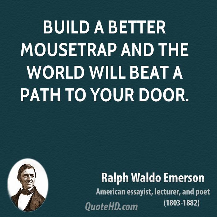 Build a better mousetrap and the world will beat a path to your door.