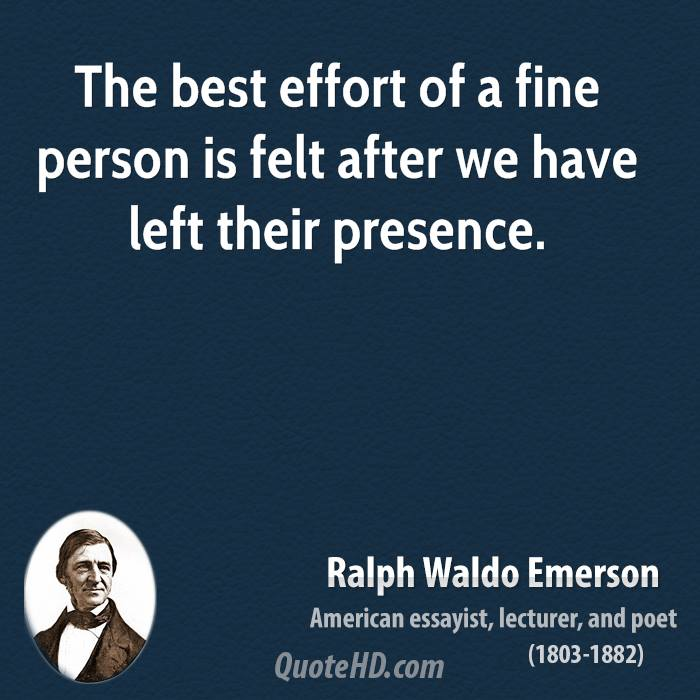 The best effort of a fine person is felt after we have left their presence.