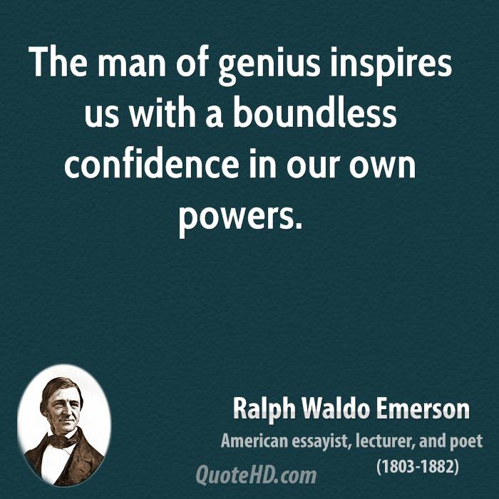 The man of genius inspires us with a boundless confidence in our own powers.