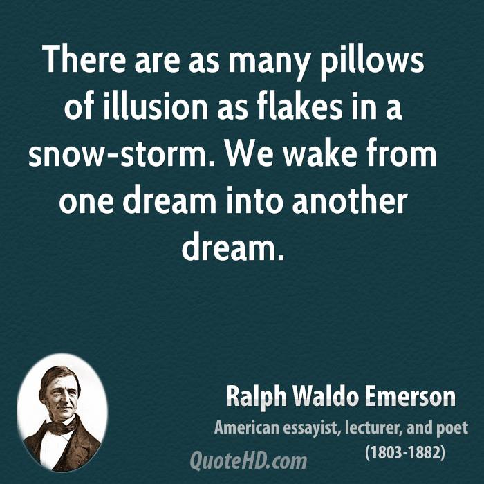 There are as many pillows of illusion as flakes in a snow-storm. We wake from one dream into another dream.