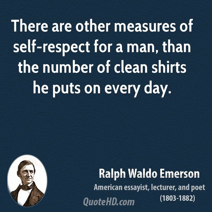 There are other measures of self-respect for a man, than the number of clean shirts he puts on every day.