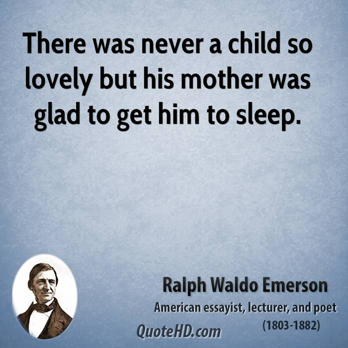 There was never a child so lovely but his mother was glad to get him to sleep.