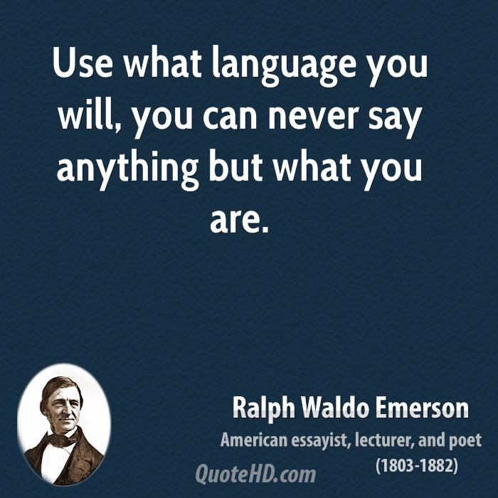 Use what language you will, you can never say anything but what you are.