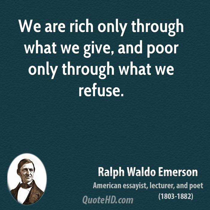 We are rich only through what we give, and poor only through what we refuse.