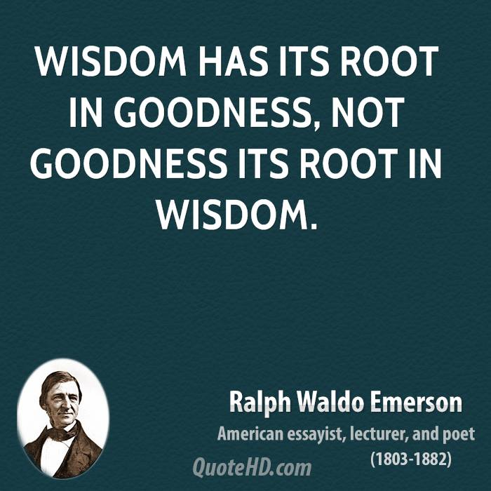 Wisdom has its root in goodness, not goodness its root in wisdom.