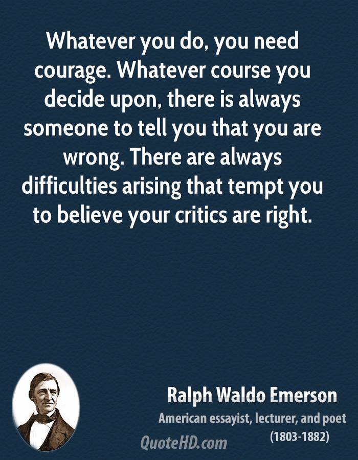 Whatever you do, you need courage. Whatever course you decide upon, there is always someone to tell you that you are wrong. There are always difficulties arising that tempt you to believe your critics are right.
