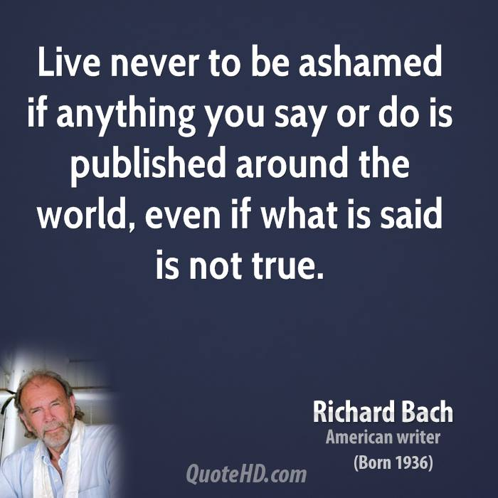 Live never to be ashamed if anything you say or do is published around the world, even if what is said is not true.