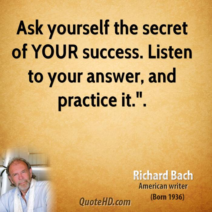 """Ask yourself the secret of YOUR success. Listen to your answer, and practice it.""""."""