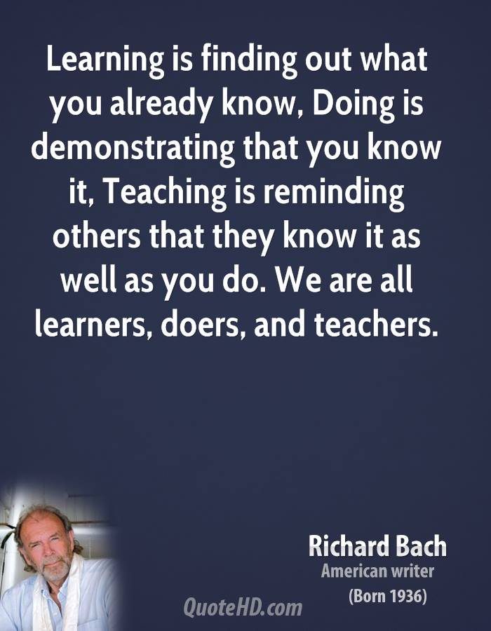 Learning is finding out what you already know, Doing is demonstrating that you know it, Teaching is reminding others that they know it as well as you do. We are all learners, doers, and teachers.