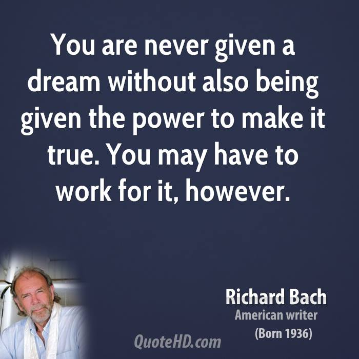 You are never given a dream without also being given the power to make it true. You may have to work for it, however.