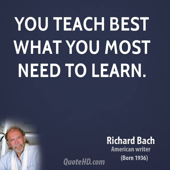 You teach best what you most need to learn.