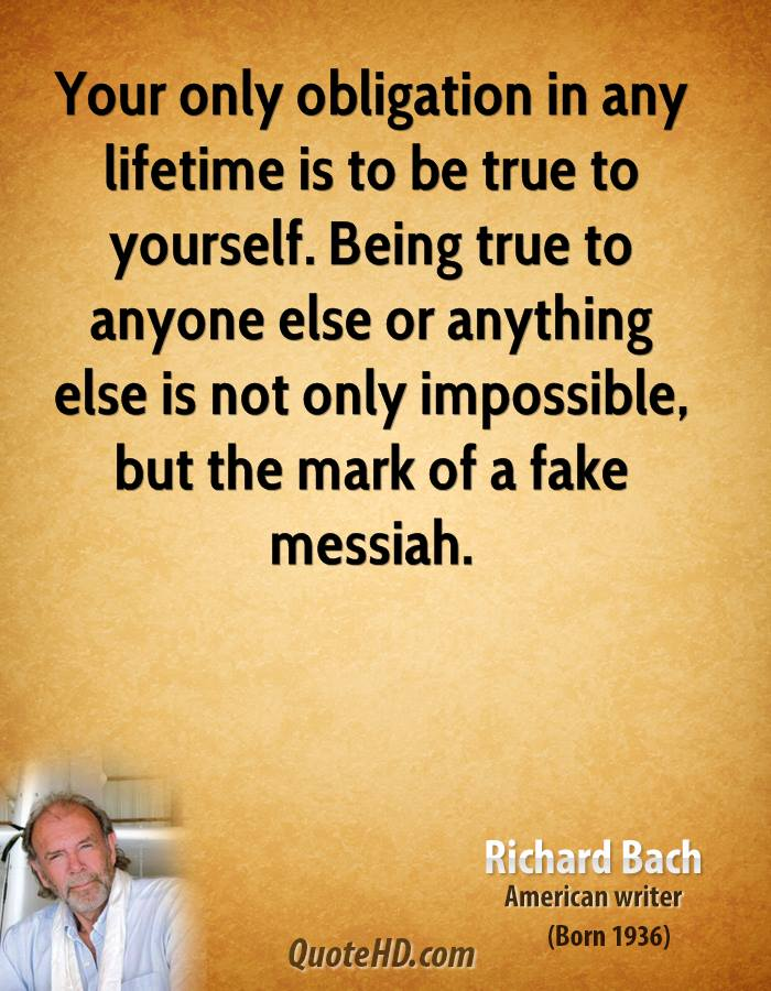 Your only obligation in any lifetime is to be true to yourself. Being true to anyone else or anything else is not only impossible, but the mark of a fake messiah.