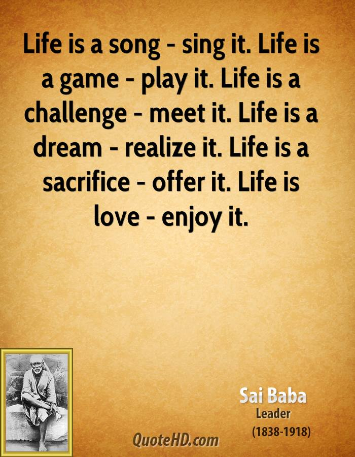 Life is a song - sing it. Life is a game - play it. Life is a challenge - meet it. Life is a dream - realize it. Life is a sacrifice - offer it. Life is love - enjoy it.