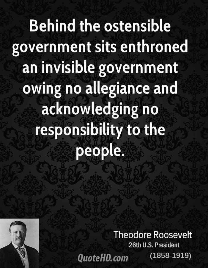 Behind the ostensible government sits enthroned an invisible government owing no allegiance and acknowledging no responsibility to the people.