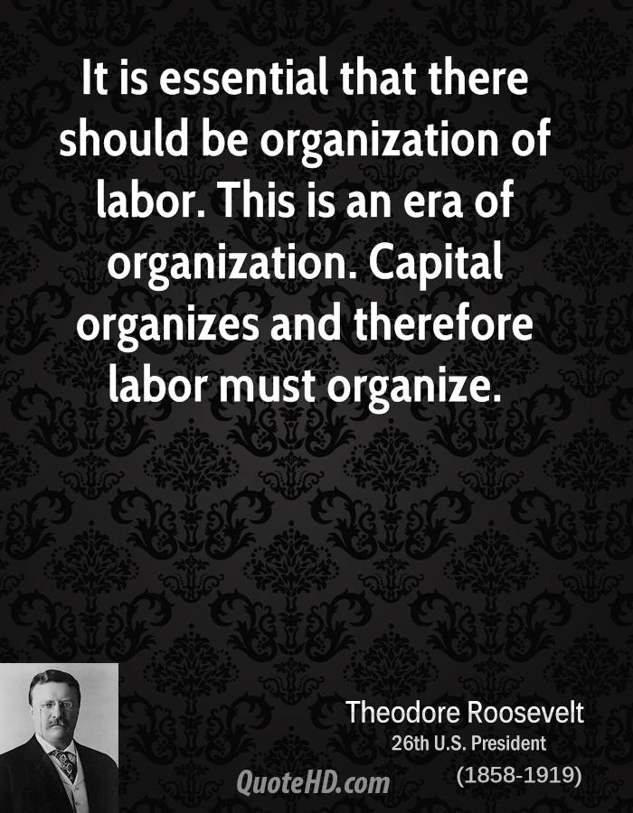 It is essential that there should be organization of labor. This is an era of organization. Capital organizes and therefore labor must organize.