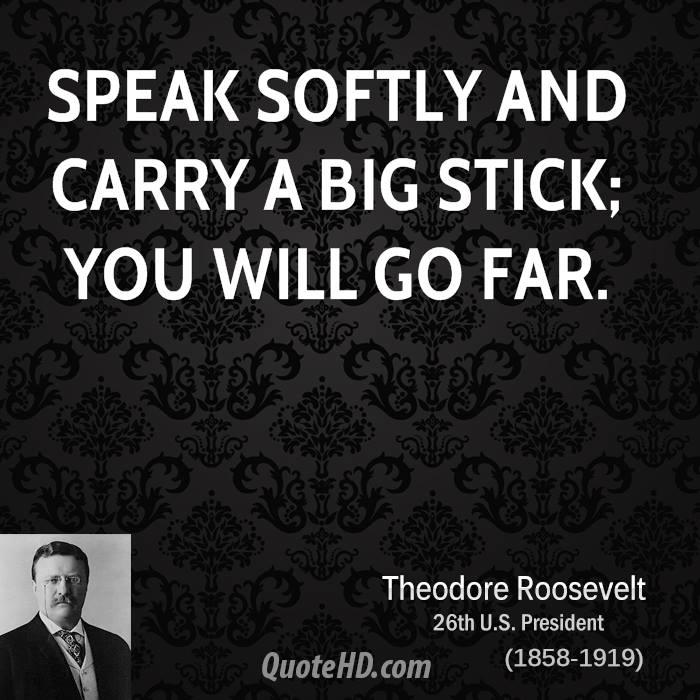 speak softly and carry a big As the trump administration plans to boost us naval might amid global tensions, the us navy has tweeted president theodore roosevelt's famous phrase reminding adversaries that washington can.