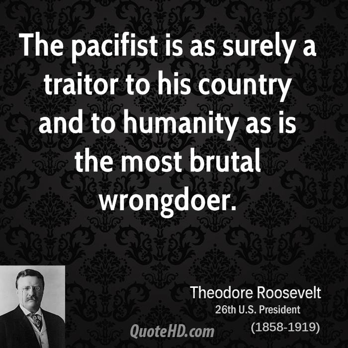 The pacifist is as surely a traitor to his country and to humanity as is the most brutal wrongdoer.