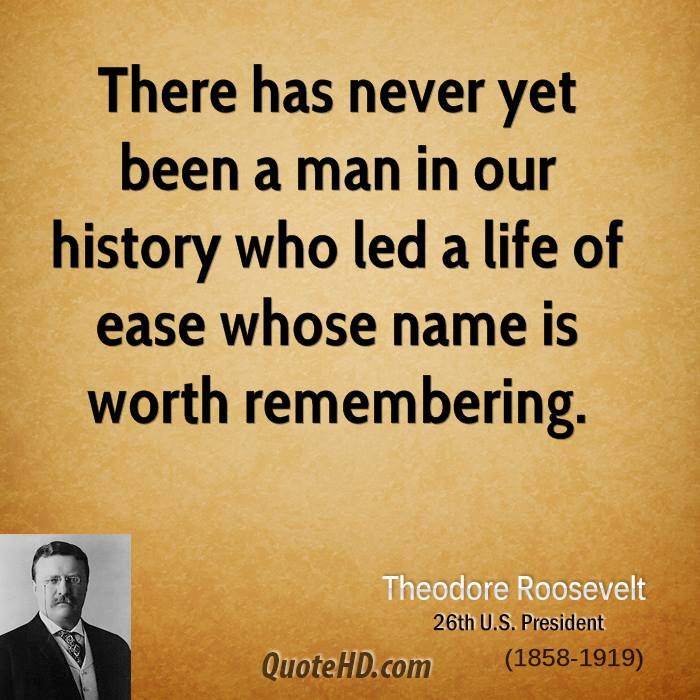 There has never yet been a man in our history who led a life of ease whose name is worth remembering.