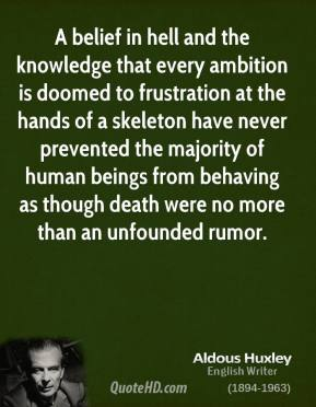 Aldous Huxley - A belief in hell and the knowledge that every ambition is doomed to frustration at the hands of a skeleton have never prevented the majority of human beings from behaving as though death were no more than an unfounded rumor.