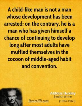 Aldous Huxley - A child-like man is not a man whose development has been arrested; on the contrary, he is a man who has given himself a chance of continuing to develop long after most adults have muffled themselves in the cocoon of middle-aged habit and convention.