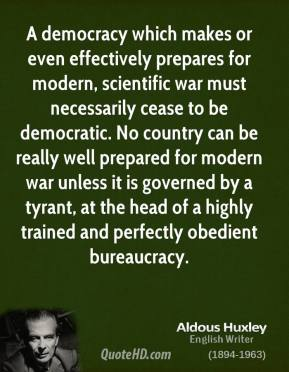 Aldous Huxley - A democracy which makes or even effectively prepares for modern, scientific war must necessarily cease to be democratic. No country can be really well prepared for modern war unless it is governed by a tyrant, at the head of a highly trained and perfectly obedient bureaucracy.
