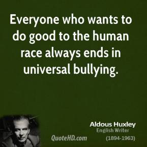 Everyone who wants to do good to the human race always ends in universal bullying.