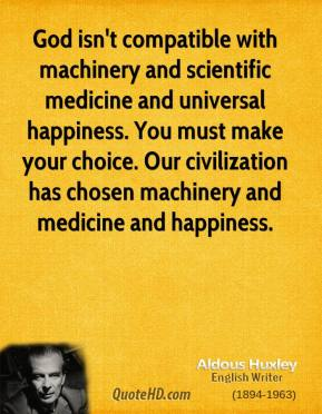 God isn't compatible with machinery and scientific medicine and universal happiness. You must make your choice. Our civilization has chosen machinery and medicine and happiness.