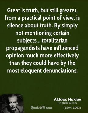Great is truth, but still greater, from a practical point of view, is silence about truth. By simply not mentioning certain subjects... totalitarian propagandists have influenced opinion much more effectively than they could have by the most eloquent denunciations.
