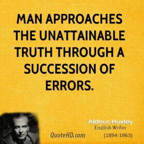 Aldous Huxley - Man approaches the unattainable truth through a succession of errors.
