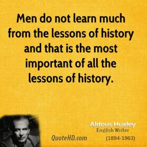 Aldous Huxley - Men do not learn much from the lessons of history and that is the most important of all the lessons of history.
