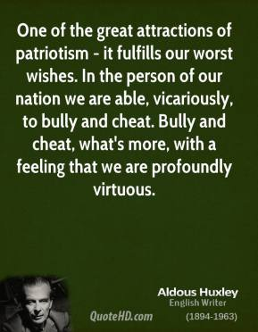 Aldous Huxley - One of the great attractions of patriotism - it fulfills our worst wishes. In the person of our nation we are able, vicariously, to bully and cheat. Bully and cheat, what's more, with a feeling that we are profoundly virtuous.