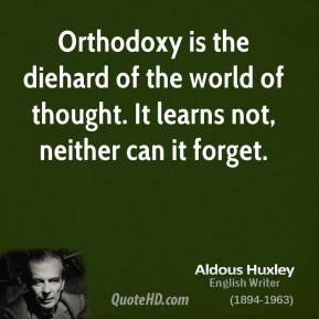 Aldous Huxley - Orthodoxy is the diehard of the world of thought. It learns not, neither can it forget.