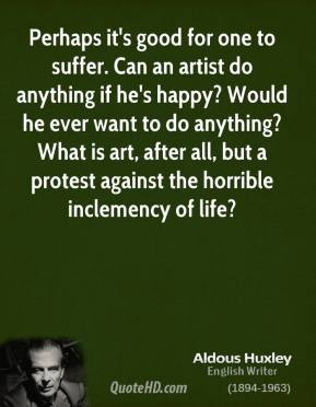 Perhaps it's good for one to suffer. Can an artist do anything if he's happy? Would he ever want to do anything? What is art, after all, but a protest against the horrible inclemency of life?