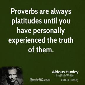 Aldous Huxley - Proverbs are always platitudes until you have personally experienced the truth of them.