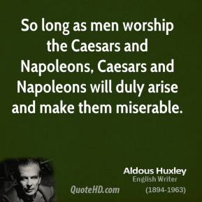Aldous Huxley - So long as men worship the Caesars and Napoleons, Caesars and Napoleons will duly arise and make them miserable.