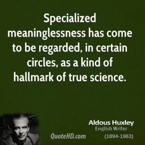 Aldous Huxley - Specialized meaninglessness has come to be regarded, in certain circles, as a kind of hallmark of true science.