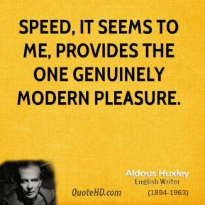 Speed, it seems to me, provides the one genuinely modern pleasure.