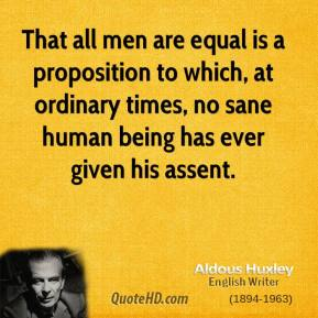Aldous Huxley - That all men are equal is a proposition to which, at ordinary times, no sane human being has ever given his assent.