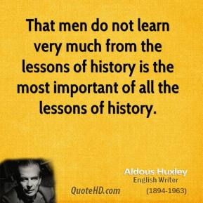 Aldous Huxley - That men do not learn very much from the lessons of history is the most important of all the lessons of history.