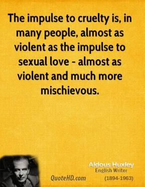 The impulse to cruelty is, in many people, almost as violent as the impulse to sexual love - almost as violent and much more mischievous.