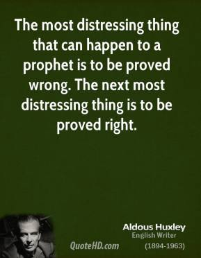 The most distressing thing that can happen to a prophet is to be proved wrong. The next most distressing thing is to be proved right.