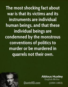 Aldous Huxley - The most shocking fact about war is that its victims and its instruments are individual human beings, and that these individual beings are condemned by the monstrous conventions of politics to murder or be murdered in quarrels not their own.